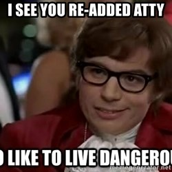 I too like to live dangerously - I see you re-added Atty