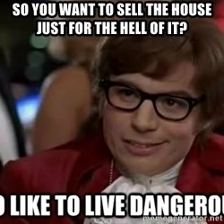 I too like to live dangerously - So you want to sell the house just for the hell of it?