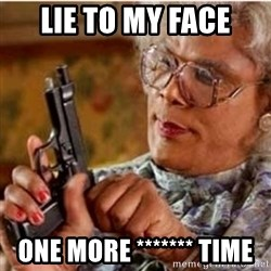 Madea-gun meme - lie to my face one more ******* time