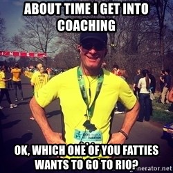 MikeRossiCheat - about time i get into coaching ok, which one of you fatties wants to go to rio?