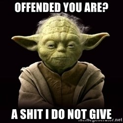 ProYodaAdvice - Offended you are? A shit I do not give