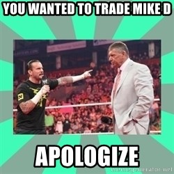 CM Punk Apologize! - you wanted to trade Mike D APOLOGIZE