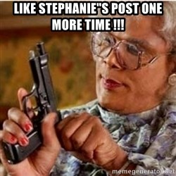 "Madea-gun meme - LIKE STEPHANIE""S POST ONE MORE TIME !!!"