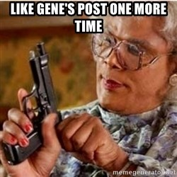 Madea-gun meme - LIKE GENE'S POST ONE MORE TIME
