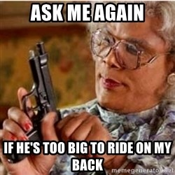 Madea-gun meme - Ask me again If he's too big to ride on my back