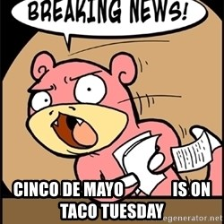 Breaking News Slowpoke -  Cinco de Mayo               IS ON TACO TUESDAY
