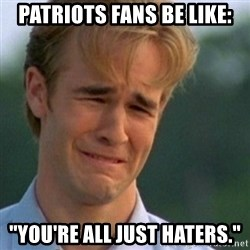 "Crying Dawson - Patriots fans be like: ""You're all just haters."""