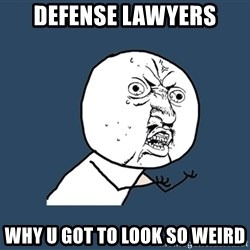 Y U No - defense lawyers why u got to look so weird