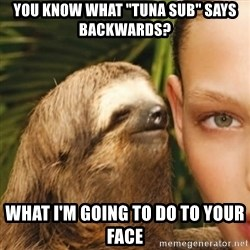 """Whisper Sloth - You know what """"tuna sub"""" says backwards? What i'm going to do to your face"""