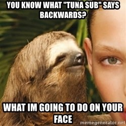 """Whisper Sloth - You know what """"tuna sub"""" says backwards? what im going to do on your face"""