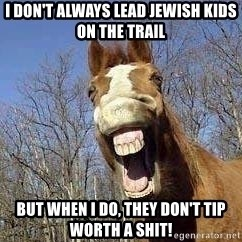 Horse - I don't always lead Jewish kids on the trail But when I do, they don't tip worth a shit!
