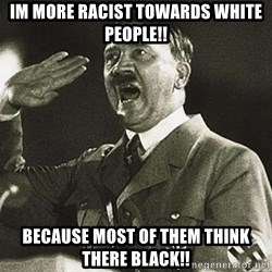 Adolf Hitler - IM MORE RACIST TOWARDS WHITE PEOPLE!! BECAUSE MOST OF THEM THINK THERE BLACK!!
