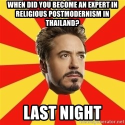 Leave it to Iron Man - when did you become an expert in religious postmodernism in thailand? last night