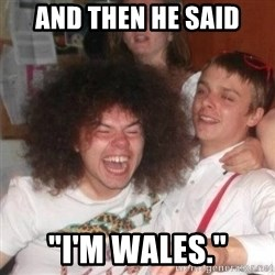 "'And Then He Said' Guy - And then he said ""I'm wales."""