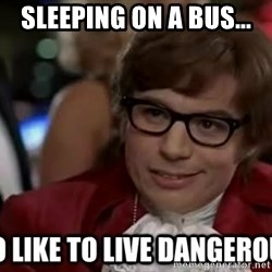 I too like to live dangerously - Sleeping on a bus...
