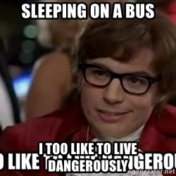 I too like to live dangerously - Sleeping on a bus I too like to live dangerously