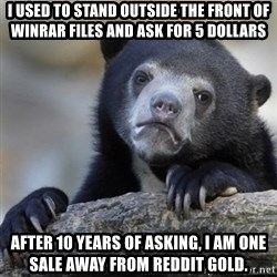 Confessions Bear - I used to stand outside the front of winrar files and ask for 5 dollars After 10 years of asking, I am one sale away from reddit gold.