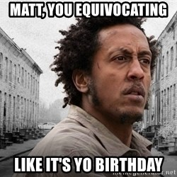 The Wire, Bubbles - Matt, you equivocating  like it's yo birthday