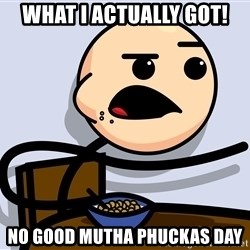 Kid Eating Cereal - What I Actually Got! No Good Mutha Phuckas Day