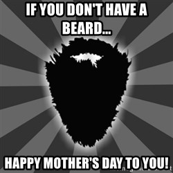 BEARD - If you don't have a beard... Happy Mother's Day to you!