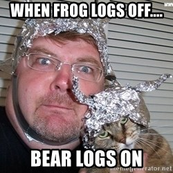 conspiracy nut - When frog logs off.... Bear LOGS ON