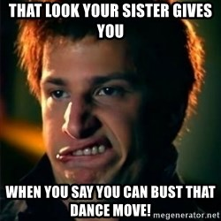 Jizzt in my pants - That look your sister gives you when you say you can bust that dance move!
