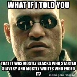 What if I told you / Matrix Morpheus - what if i told you that it was mostly blacks who started slavery, and mostly whites who ended it?