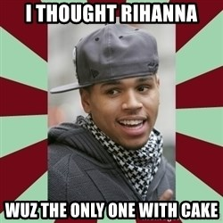 chris brown - I thought Rihanna Wuz The Only One With Cake