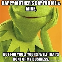 Kermit the frog - Happy Mother's day for Me & Mine, but for you & yours, well that's none of my business.
