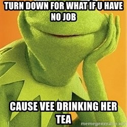 Kermit the frog - Turn down for what if u have no job Cause Vee drinking her tea