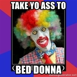 go to bed clown  - Take yo ass to  Bed Donna