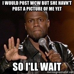 Kevin Hart - I would post WCW but she havn't post a picture of me yet So I'll wait