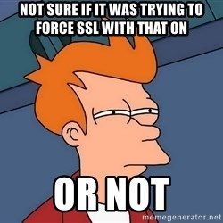 Futurama Fry - not sure if it was trying to force SSL with that on or not