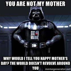 Bitch Darth Vader - you are not my mother why would i tell you happy mother's day? the world doesn't revolve around you