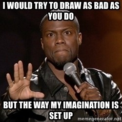 Kevin Hart - I WOULD TRY TO DRAW AS BAD AS YOU DO BUT THE WAY MY IMAGINATION IS SET UP