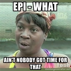 Everybody got time for that - EPI - what  Ain't nobody got time for that