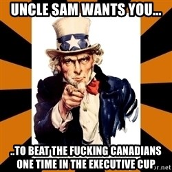 Uncle sam wants you! - Uncle Sam Wants You... ..To beat the fucking canadians one time in the executive cup