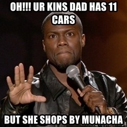 Kevin Hart - OH!!! Ur kins dad has 11 cars But she shops by Munacha