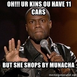Kevin Hart -  OH!!! Ur kins ou have 11 cars BUT she shops by Munacha 😳
