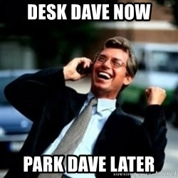HaHa! Business! Guy! - DESk dave now park dave later