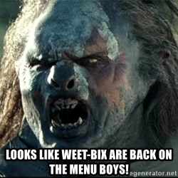 Uruk hai -  Looks like weet-bix are back on the menu boys!