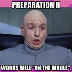 "drevil - Preparation H Works well ""On the whole""."