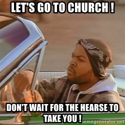 Good Day Ice Cube - let's go to church ! don't wait for the hearse to take you !