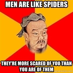 Chinese Proverb - Men are like spiders they're more scared of you than you are of them