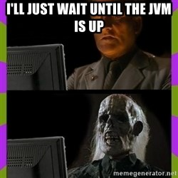 ill just wait here - I'll just wait until the JVM is up