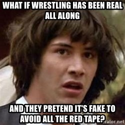 Conspiracy Keanu - what if wrestling has been real all along and they pretend it's fake to avoid all the red tape?