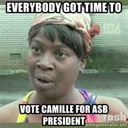 Everybody got time for that - Everybody got time to  Vote Camille for Asb President