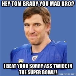 Eli troll manning - Hey Tom Brady You Mad Bro? I Beat Your Sorry Ass Twice In The Super Bowl!!