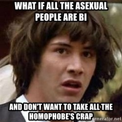 Conspiracy Guy - what if all the asexual people are bi And don't want to take all the homophobe's crap
