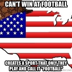 "Scumbag America - can't win at football creates a sport that only they play and call it ""football"""